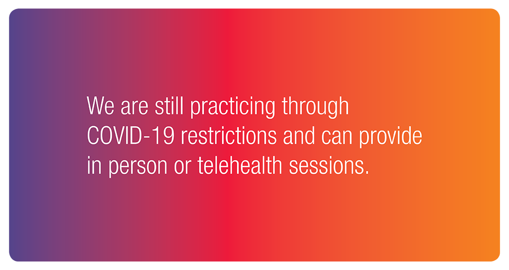We are still practicing through COVID-19 restrictions and can provide in person or telehealth sessions.